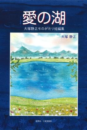 『愛の湖 大塚静正ものがたり短編集』 大塚静正(著)