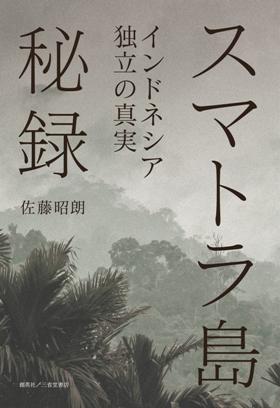 『スマトラ島秘録 インドネシア独立の真実』 佐藤昭朗(著)