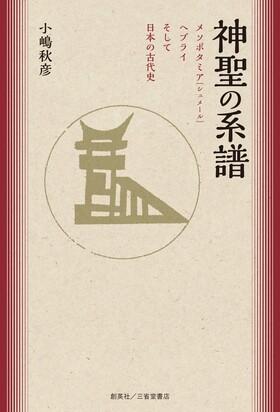 『神聖の系譜 メソポタミア(シュメール)ヘブライそして日本の古代史』 小嶋秋彦(著)