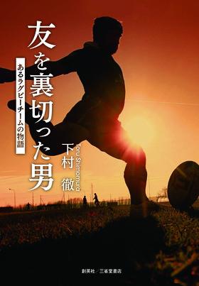『友を裏切った男 あるラグビーチームの物語』 下村徹(著)