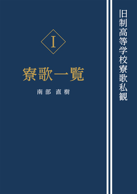 『旧制高等学校寮歌私観[Ⅰ寮歌一覧]』 南部直樹(著)