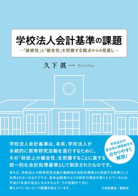 『学校法人会計基準の課題―「継続性」と「健全性」を把握する観点からの見直し―』 久下眞一(著)