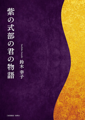 『紫の式部の君の物語』 鈴木幸子(著)