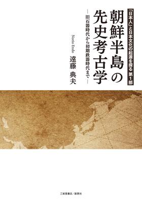 『「日本人」と日本文化の起源を探る 第1部 朝鮮半島の先史考古学―旧石器時代から初期鉄器時代まで―』 遠藤典夫(著)
