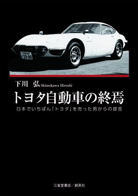『トヨタ自動車の終焉 日本でいちばん「トヨタ」を売った男からの提言』 下川弘(著)